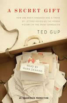 A Secret Gift: How One Man's Kindness--and a Trove of Letters--Revealed the Hidden History of the Great Depression How One Man's Kindness--and a Trove of Letters--Revealed the Hidden History of the Great Depression, Ted Gup