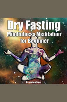 Dry Fasting  & Mindfulness Meditation for Beginners: Guide to Miracle of Fasting & Peaceful Relaxation - Healing the Body , Soul & Spirit, Greenleatherr