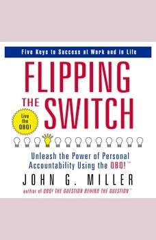 Flipping the Switch: Unleash the Power of Personal Accountability Using the QBQ! Unleash the Power of Personal Accountability Using the QBQ!, John G. Miller