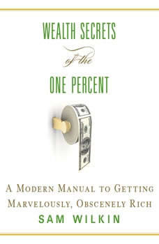 Wealth Secrets of the One Percent: A Modern Manual to Getting Marvelously, Obscenely Rich, Sam Wilkin