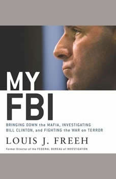 My FBI: Bringing Down the Mafia, Investigating Bill Clinton, and Fighting the War on Terror, Louis J. Freeh