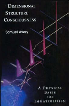 The Dimensional Structure of Consciousness: A Physical Basis for Immaterialism, Samuel Avery