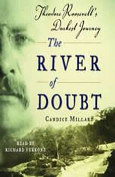 The River of Doubt: Theodore Roosevelt's Darkest Journey Theodore Roosevelt's Darkest Journey, Candice Millard