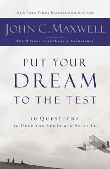 Put Your Dream to the Test: 10 Questions that Will Help You See It and Seize It 10 Questions that Will Help You See It and Seize It, John C. Maxwell