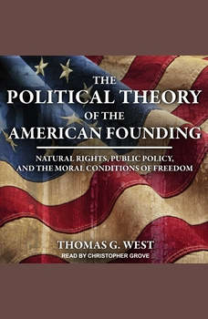 The Political Theory of the American Founding: Natural Rights, Public Policy, And The Moral Conditions Of Freedom, Thomas G. West