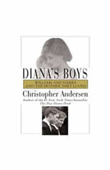 Diana's Boys: William and Harry and the Mother They Loved, Christopher Andersen
