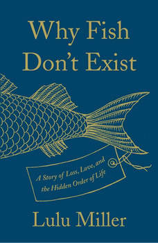 Why Fish Don't Exist: A Story of Loss, Love, and the Hidden Order of Life, Lulu Miller