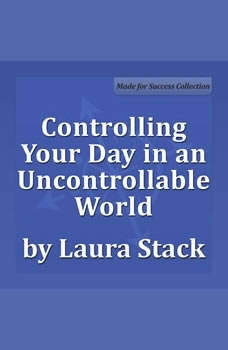 Controlling Your Day in an Uncontrollable World: Maximize Your Personal Productivity Maximize Your Personal Productivity, Laura Stack MBA, CSP