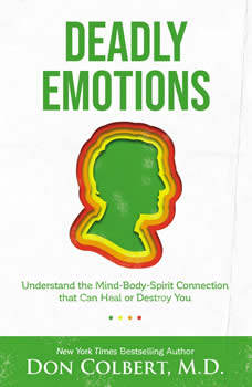 Deadly Emotions: Understand the Mind-Body-Spirit Connection that Can Heal or Destroy You, Don Colbert