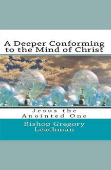 A Deeper Conforming to the Mind of Christ, Bishop Gregory Leachman