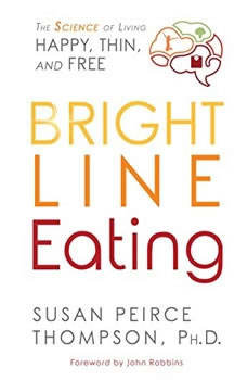 Bright Line Eating: The Science of Living Happy, Thin & Free The Science of Living Happy, Thin & Free, Susan Peirce Thompson, PhD