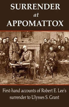 Surrender at Appomattox: First-hand Accounts of Robert E. Lee's Surrender to Ulysses S. Grant First-hand Accounts of Robert E. Lee's Surrender to Ulysses S. Grant, Ulysses S. Grant,Wesley Merritt,John Gibbon,