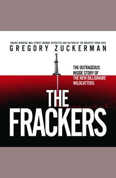 The Frackers: The Outrageous Inside Story of the New Billionaire Wildcatters, Gregory Zuckerman