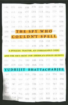 The Spy Who Couldn't Spell: A Dyslexic Traitor, an Unbreakable Code, and the FBI's Hunt for America's Stolen Secrets A Dyslexic Traitor, an Unbreakable Code, and the FBI's Hunt for America's Stolen Secrets, Yudhijit Bhattacharjee