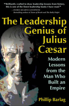 The Leadership Genius of Julius Caesar: Modern Lessons from the Man Who Built an Empire Modern Lessons from the Man Who Built an Empire, Phillip Barlag