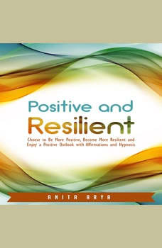 Positive and Resilient: Choose to Be More Positive, Become More Resilient and Enjoy a Positive Outlook with Affirmations and Hypnosis, Anita Arya