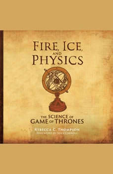 Fire, Ice, and Physics: The Science of Game of Thrones The Science of Game of Thrones, Rebecca C. Thompson