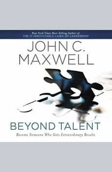 Beyond Talent: Become Someone Who Gets Extraordinary Results, John C. Maxwell