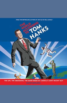 The World According to Tom Hanks: The Life, the Obsessions, the Good Deeds of America's Most Decent Guy The Life, the Obsessions, the Good Deeds of America's Most Decent Guy, Gavin Edwards
