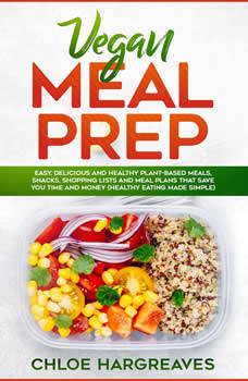 Vegan Meal Prep: Easy, Delicious and Healthy Plant Based Meals, Snacks, Shopping Lists and Meal Plans That Save You Time and Money (Healthy Eating Made Simple), Chloe Hargreaves