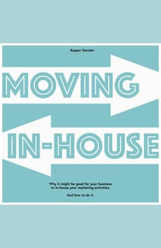 Moving In-house: Why it might be good for your business to in-house your marketing activities. And how to do it., Kasper Sierslev
