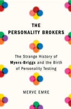 The Personality Brokers: The Strange History of Myers-Briggs and the Birth of Personality Testing, Merve Emre