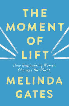 The Moment of Lift: How Empowering Women Changes the World How Empowering Women Changes the World, Melinda Gates
