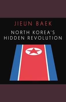 North Korea's Hidden Revolution: How the Information Underground is Transforming a Closed Society, Jieun Baek
