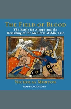 The Field of Blood: The Battle for Aleppo and the Remaking of the Medieval Middle East, Nicholas Morton