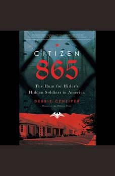 Citizen 865: The Hunt for Hitler's Hidden Soldiers in America, Debbie Cenziper