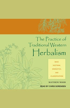 The Practice of Traditional Western Herbalism: Basic Doctrine, Energetics, and Classification, Matthew Wood