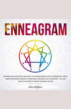 Enneagram: Become Who You Really Are with the Sacred Road of the 9 Personality Types. Master Personal Growth, Emotional Healing & Self-Discovery - All You Need to Go Back to Being Yourself in 2019, John Heffner