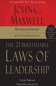 The 21 Irrefutable Laws of Leadership: Follow Them and People Will Follow You Follow Them and People Will Follow You, John C. Maxwell