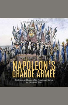 Napoleon�s Grande Armee: The History and Legacy of the French Army during the Napoleonic Wars, Charles River Editors