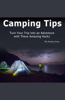 Camping Tips: Turn Your Trip into an Adventure with These Amazing Hacks, Wesley Jones