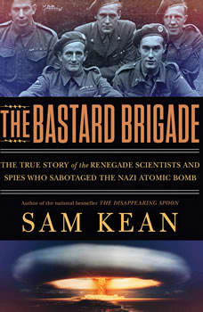 The Bastard Brigade: The True Story of the Renegade Scientists and Spies Who Sabotaged the Nazi Atomic Bomb The True Story of the Renegade Scientists and Spies Who Sabotaged the Nazi Atomic Bomb, Sam Kean