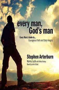 Every Man, God's Man: Every Man's Guide to...Courageous Faith and Daily Integrity, Stephen Arterburn