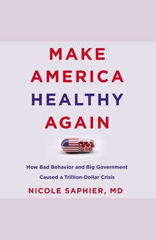 Make America Healthy Again: How Bad Behavior and Big Government Caused a Trillion-Dollar Crisis, Nicole Saphier