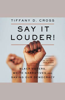 Say It Louder!: Black Voters, White Narratives, and Saving Our Democracy, Tiffany Cross