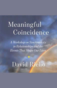 Meaningful Coincidence: A Workshop on Synchronicity in Relationships and the Events That Shape Our Lives, David Richo