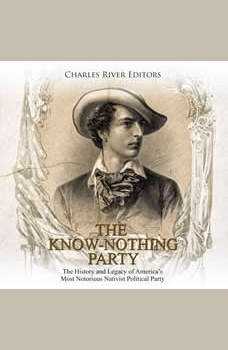 Know Nothing Party, The: The History and Legacy of America's Most Notorious Nativist Political Party, Charles River Editors