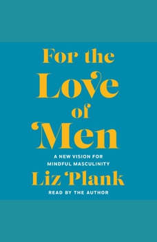 For the Love of Men: A New Vision for Mindful Masculinity, Liz Plank
