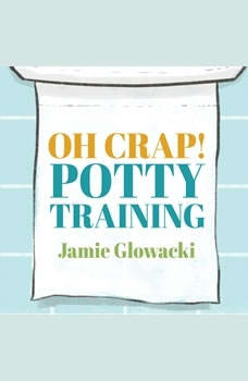 Oh Crap! Potty Training: Everything Modern Parents Need to Know to Do It Once and Do It Right, Jamie Glowacki