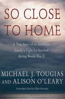 So Close to Home: A True Story of an American Familys Fight for Survival during World War II, Michael J. Tougias; Alison OLeary