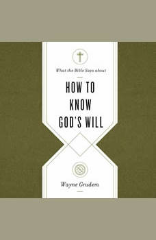 What the Bible Says about How to Know God's Will: Factors to Consider in Making Ethical Decisions, Wayne Grudem