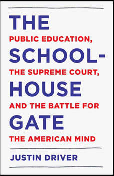 The Schoolhouse Gate: Public Education, the Supreme Court, and the Battle for the American Mind, Justin Driver