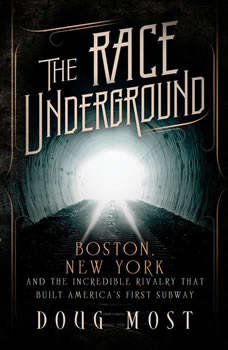 The Race Underground: Boston, New York, and the Incredible Rivalry That Built America's First Subway Boston, New York, and the Incredible Rivalry That Built America's First Subway, Doug Most