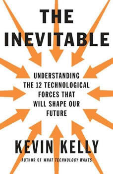 The Inevitable: Understanding the 12 Technological Forces That Will Shape Our Future, Kevin Kelly