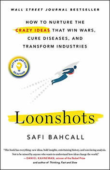 Loonshots: How to Nurture the Crazy Ideas That Win Wars, Cure Diseases, and Transform Industries, Safi Bahcall