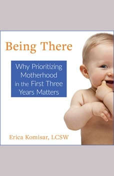 Being There: Why Prioritizing Motherhood in the First Three Years Matters Why Prioritizing Motherhood in the First Three Years Matters, Erica Komisar